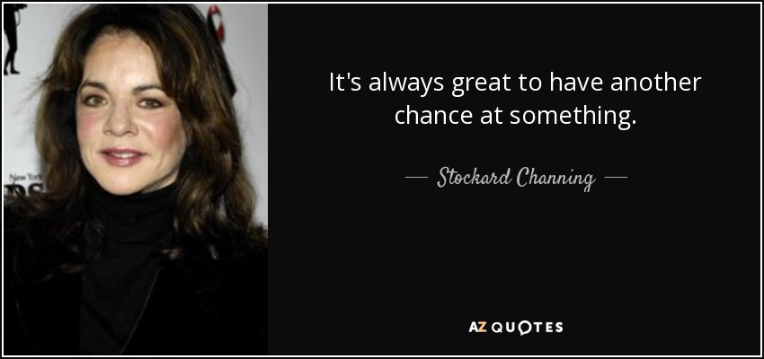 It's always great to have another chance at something. - Stockard Channing
