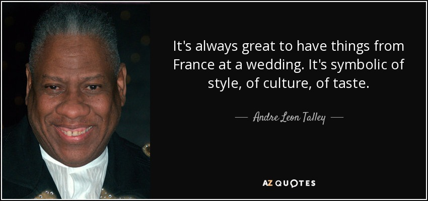 It's always great to have things from France at a wedding. It's symbolic of style, of culture, of taste. - Andre Leon Talley