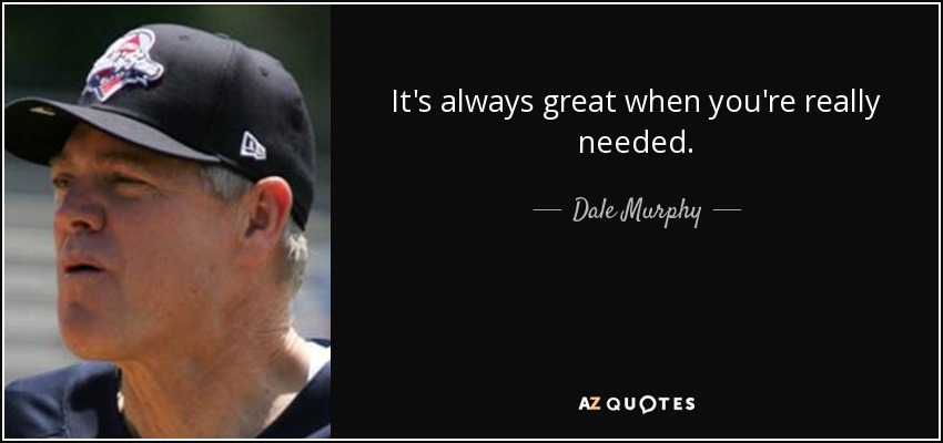 It's always great when you're really needed. - Dale Murphy