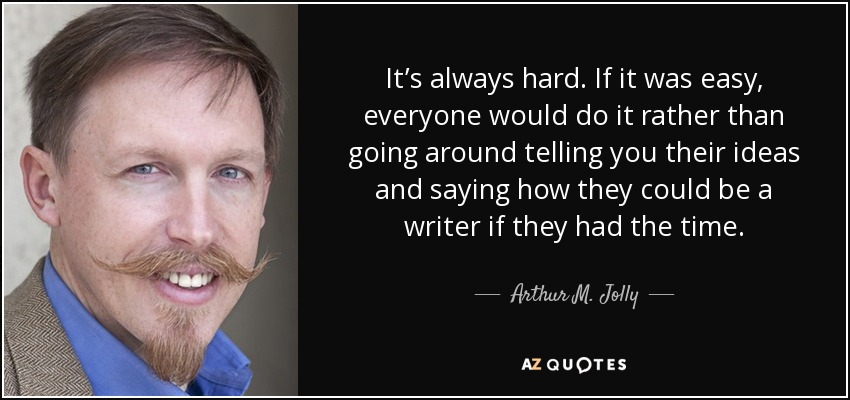 It's always hard. If it was easy, everyone would do it rather than going around telling you their ideas and saying how they could be a writer if they had the time. - Arthur M. Jolly