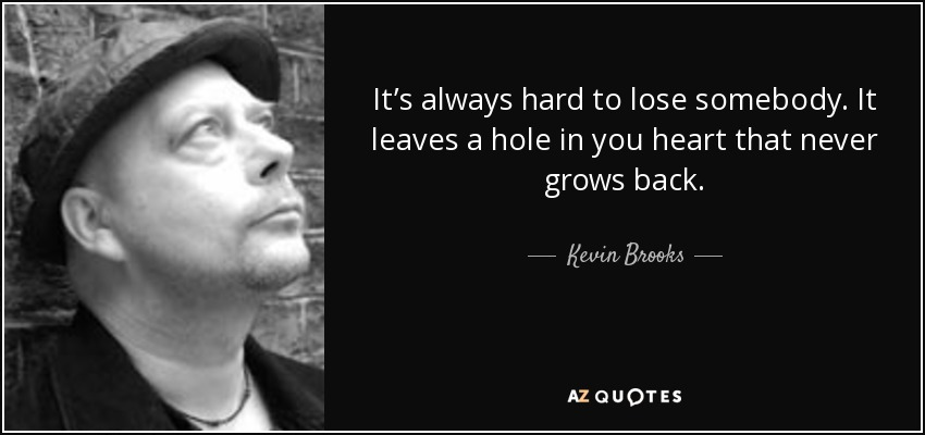 It's always hard to lose somebody. It leaves a hole in you heart that never grows back. - Kevin Brooks
