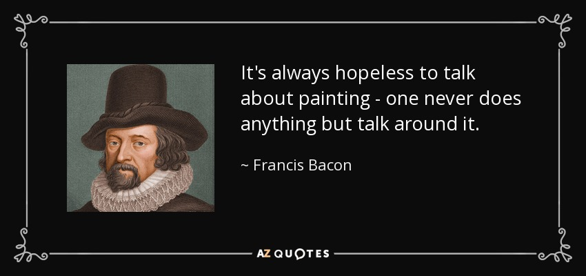 It's always hopeless to talk about painting - one never does anything but talk around it. - Francis Bacon