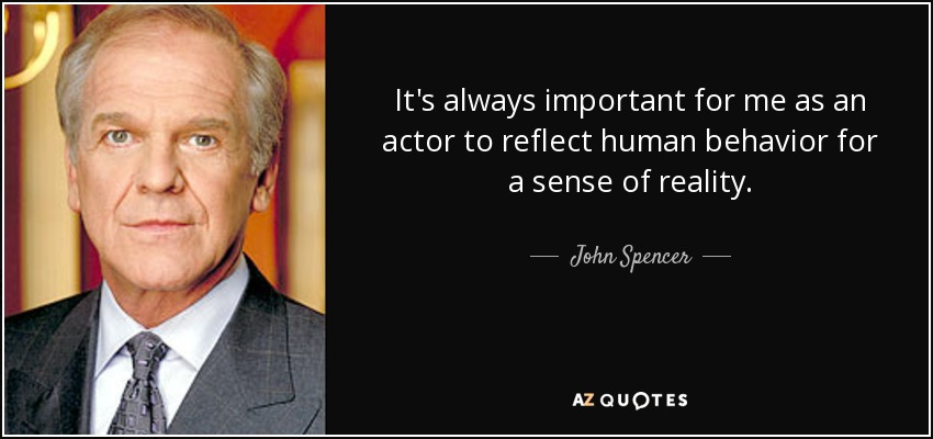 It's always important for me as an actor to reflect human behavior for a sense of reality. - John Spencer