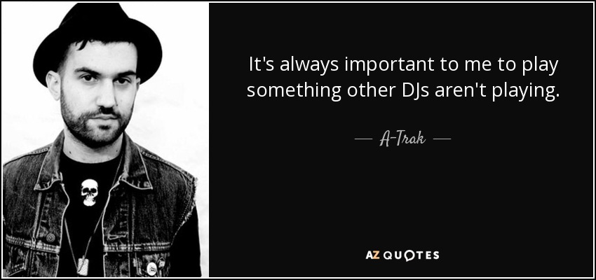 It's always important to me to play something other DJs aren't playing. - A-Trak
