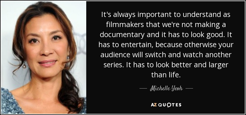 It's always important to understand as filmmakers that we're not making a documentary and it has to look good. It has to entertain, because otherwise your audience will switch and watch another series. It has to look better and larger than life. - Michelle Yeoh