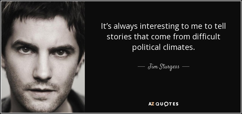 It's always interesting to me to tell stories that come from difficult political climates. - Jim Sturgess