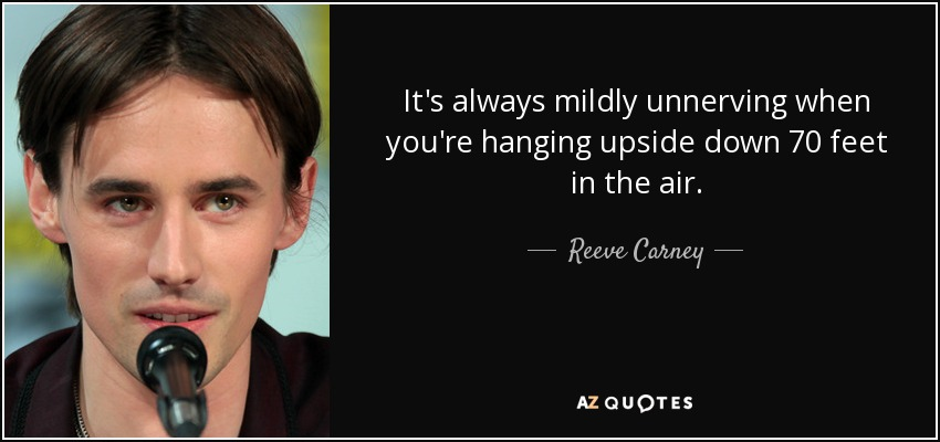 It's always mildly unnerving when you're hanging upside down 70 feet in the air. - Reeve Carney