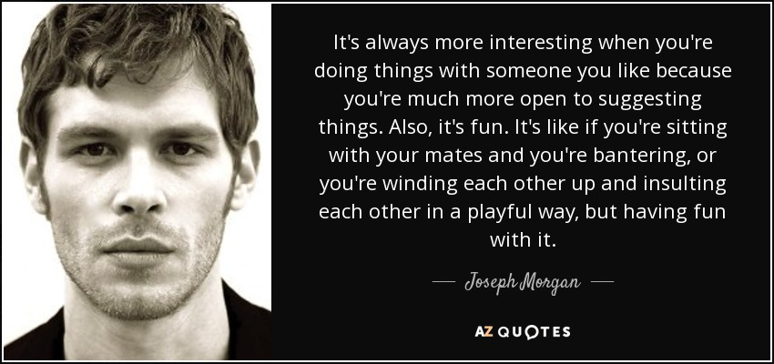 It's always more interesting when you're doing things with someone you like because you're much more open to suggesting things. Also, it's fun. It's like if you're sitting with your mates and you're bantering, or you're winding each other up and insulting each other in a playful way, but having fun with it. - Joseph Morgan