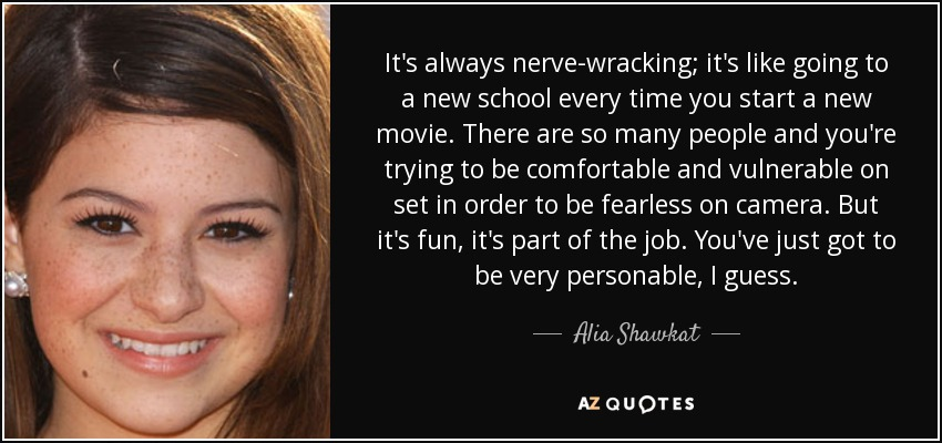 It's always nerve-wracking; it's like going to a new school every time you start a new movie. There are so many people and you're trying to be comfortable and vulnerable on set in order to be fearless on camera. But it's fun, it's part of the job. You've just got to be very personable, I guess. - Alia Shawkat