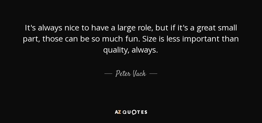 Peter Vack Quote It's Always Nice To Have A Large Role But If Delectable Great Small Quotes