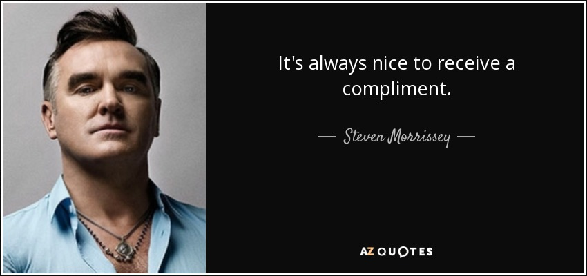 It's always nice to receive a compliment. - Steven Morrissey