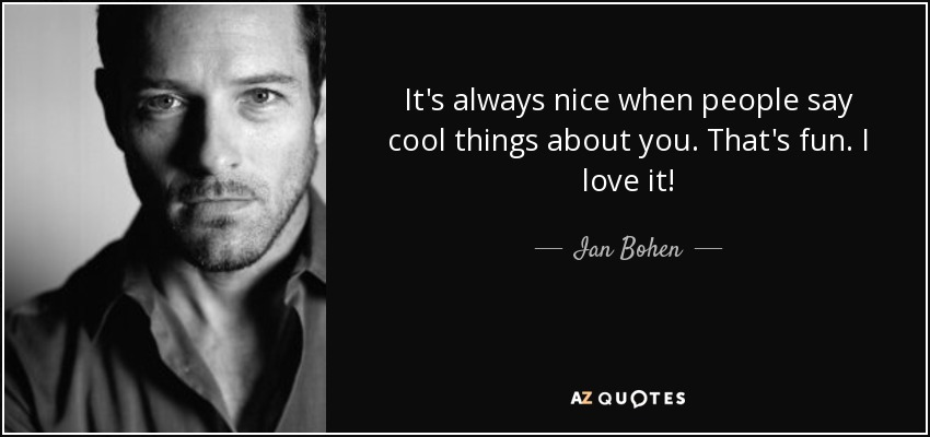 It's always nice when people say cool things about you. That's fun. I love it! - Ian Bohen