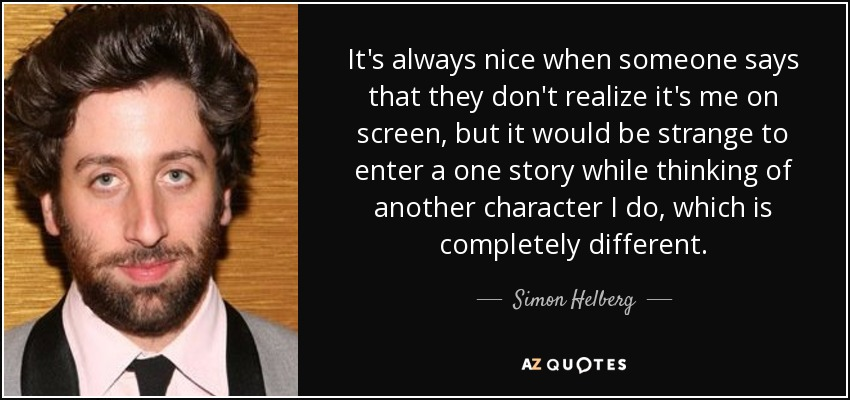 It's always nice when someone says that they don't realize it's me on screen, but it would be strange to enter a one story while thinking of another character I do, which is completely different. - Simon Helberg