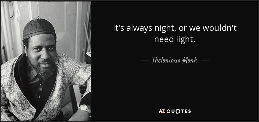 It's always night, or we wouldn't need light. - Thelonious Monk