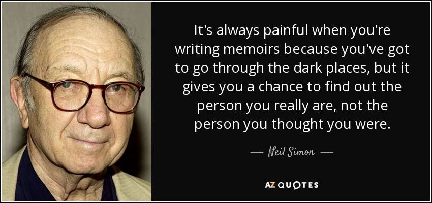 It's always painful when you're writing memoirs because you've got to go through the dark places, but it gives you a chance to find out the person you really are, not the person you thought you were. - Neil Simon