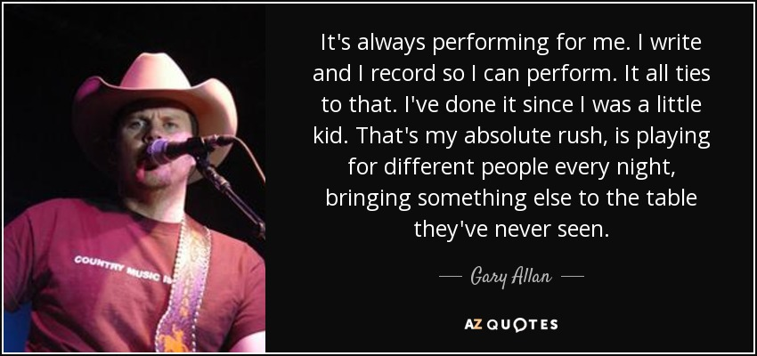 It's always performing for me. I write and I record so I can perform. It all ties to that. I've done it since I was a little kid. That's my absolute rush, is playing for different people every night, bringing something else to the table they've never seen. - Gary Allan
