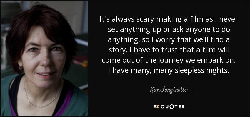 It's always scary making a film as I never set anything up or ask anyone to do anything, so I worry that we'll find a story. I have to trust that a film will come out of the journey we embark on. I have many, many sleepless nights. - Kim Longinotto