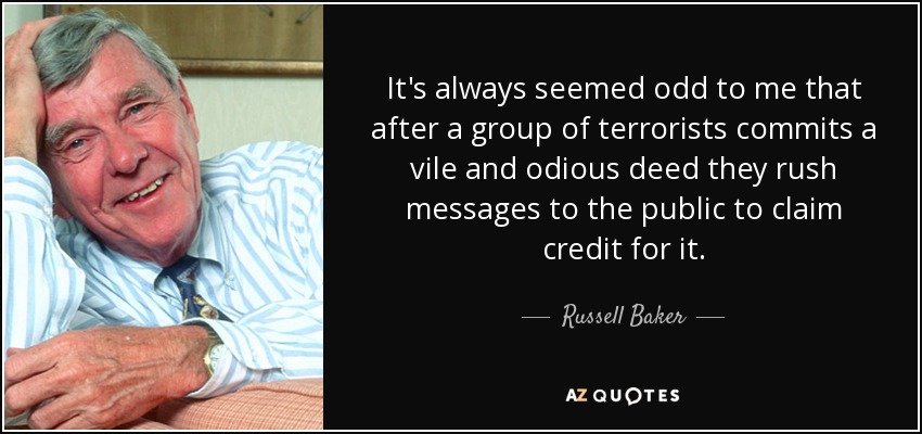 It's always seemed odd to me that after a group of terrorists commits a vile and odious deed they rush messages to the public to claim credit for it. - Russell Baker