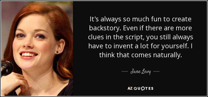 It's always so much fun to create backstory. Even if there are more clues in the script, you still always have to invent a lot for yourself. I think that comes naturally. - Jane Levy