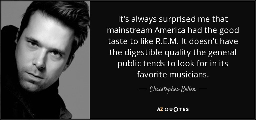It's always surprised me that mainstream America had the good taste to like R.E.M. It doesn't have the digestible quality the general public tends to look for in its favorite musicians. - Christopher Bollen