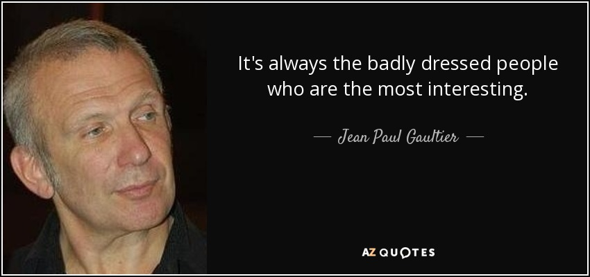 It's always the badly dressed people who are the most interesting. - Jean Paul Gaultier