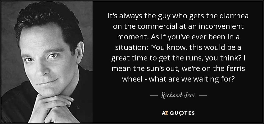 It's always the guy who gets the diarrhea on the commercial at an inconvenient moment. As if you've ever been in a situation: 'You know, this would be a great time to get the runs, you think? I mean the sun's out, we're on the ferris wheel - what are we waiting for? - Richard Jeni