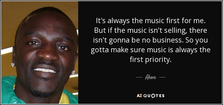 It's always the music first for me. But if the music isn't selling, there isn't gonna be no business. So you gotta make sure music is always the first priority. - Akon