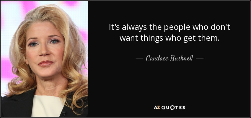 It's always the people who don't want things who get them. - Candace Bushnell