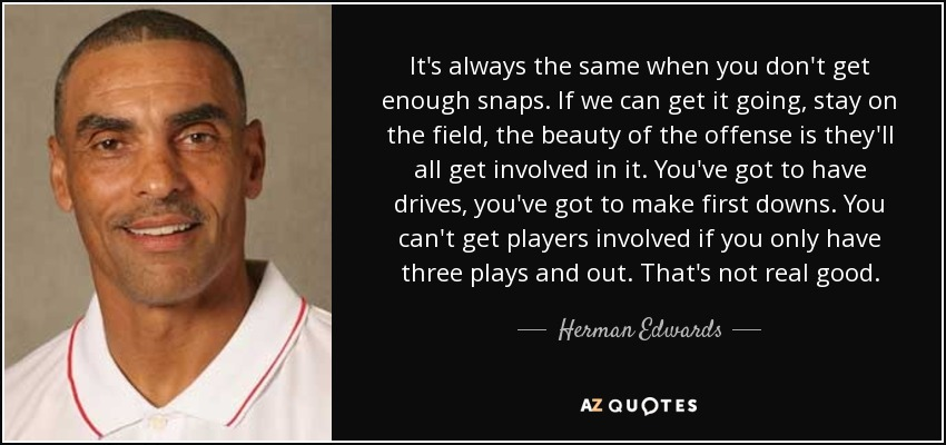 It's always the same when you don't get enough snaps. If we can get it going, stay on the field, the beauty of the offense is they'll all get involved in it. You've got to have drives, you've got to make first downs. You can't get players involved if you only have three plays and out. That's not real good. - Herman Edwards
