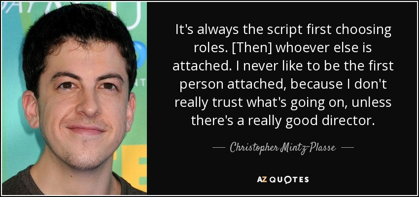 It's always the script first choosing roles. [Then] whoever else is attached. I never like to be the first person attached, because I don't really trust what's going on, unless there's a really good director. - Christopher Mintz-Plasse