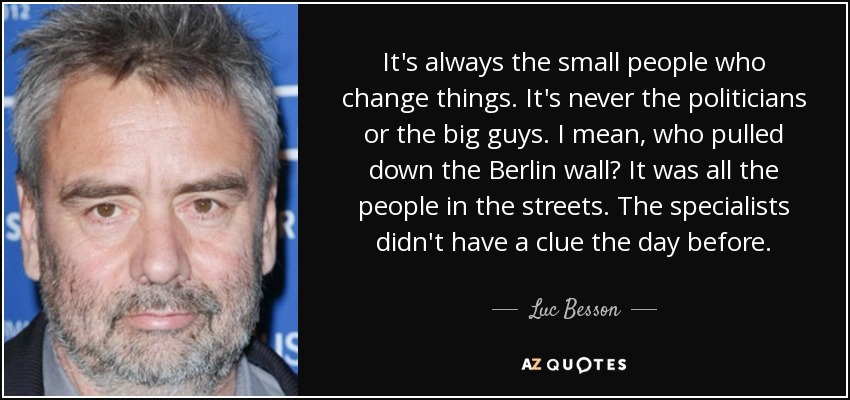 It's always the small people who change things. It's never the politicians or the big guys. I mean, who pulled down the Berlin wall? It was all the people in the streets. The specialists didn't have a clue the day before. - Luc Besson