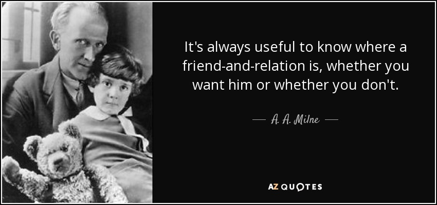 It's always useful to know where a friend-and-relation is, whether you want him or whether you don't. - A. A. Milne