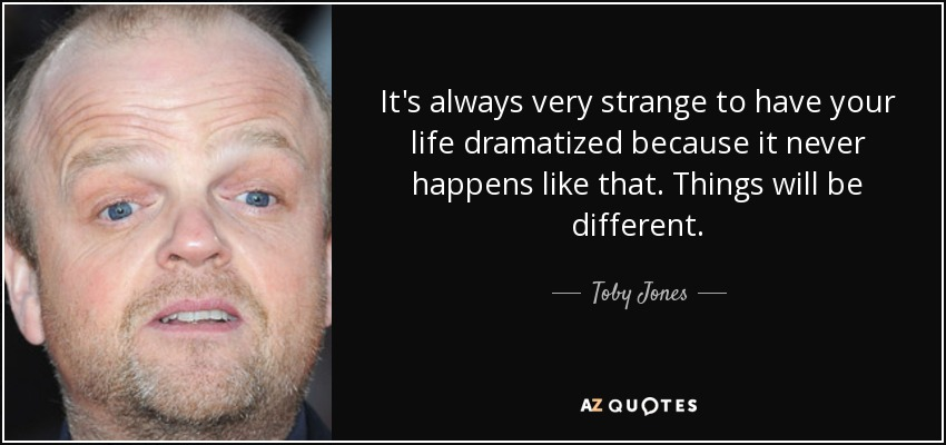It's always very strange to have your life dramatized because it never happens like that. Things will be different. - Toby Jones