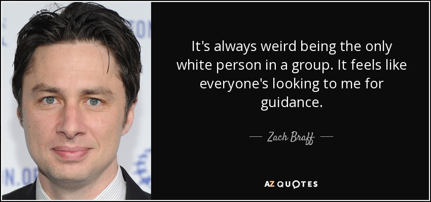 It's always weird being the only white person in a group. It feels like everyone's looking to me for guidance. - Zach Braff