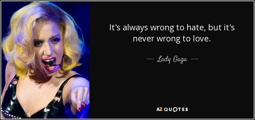 It's always wrong to hate, but it's never wrong to love. - Lady Gaga