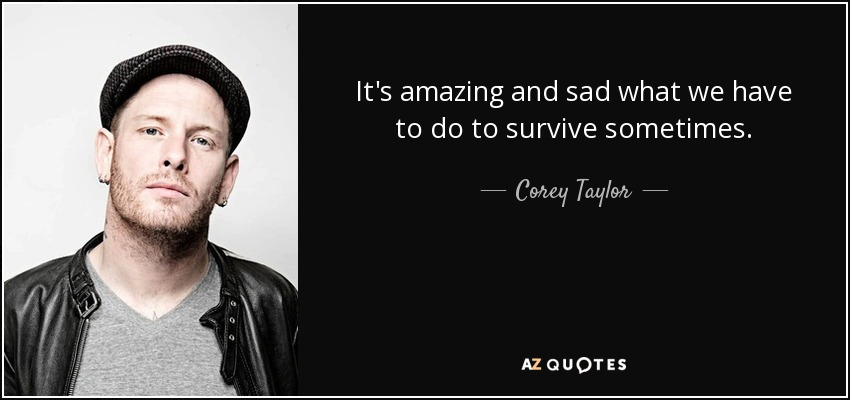 It's amazing and sad what we have to do to survive sometimes. - Corey Taylor