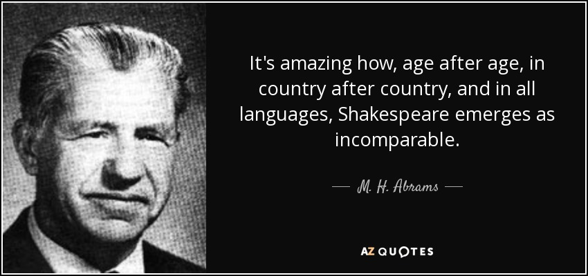 It's amazing how, age after age, in country after country, and in all languages, Shakespeare emerges as incomparable. - M. H. Abrams