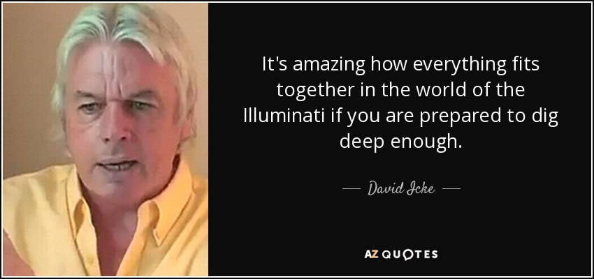 It's amazing how everything fits together in the world of the Illuminati if you are prepared to dig deep enough. - David Icke