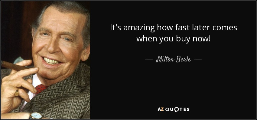 It's amazing how fast later comes when you buy now! - Milton Berle