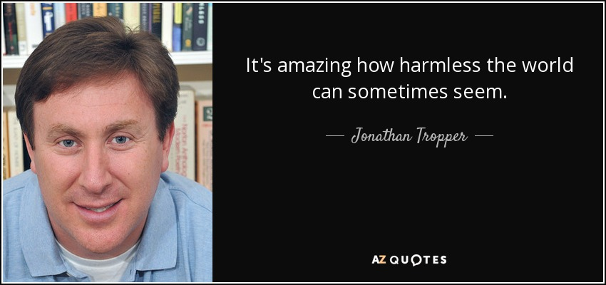 It's amazing how harmless the world can sometimes seem. - Jonathan Tropper