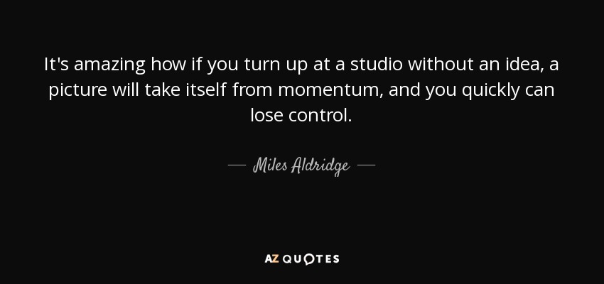 It's amazing how if you turn up at a studio without an idea, a picture will take itself from momentum, and you quickly can lose control. - Miles Aldridge
