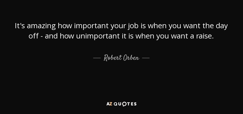 It's amazing how important your job is when you want the day off - and how unimportant it is when you want a raise. - Robert Orben