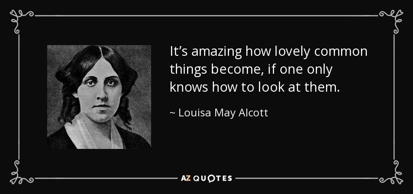 It's amazing how lovely common things become, if one only knows how to look at them. - Louisa May Alcott