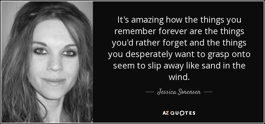 It's amazing how the things you remember forever are the things you'd rather forget and the things you desperately want to grasp onto seem to slip away like sand in the wind. - Jessica Sorensen