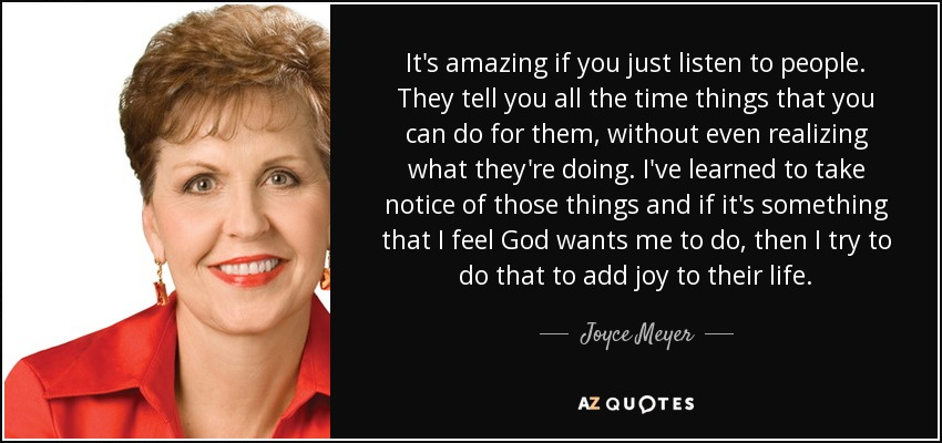 It's amazing if you just listen to people. They tell you all the time things that you can do for them, without even realizing what they're doing. I've learned to take notice of those things and if it's something that I feel God wants me to do, then I try to do that to add joy to their life. - Joyce Meyer