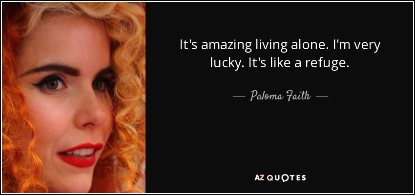 It's amazing living alone. I'm very lucky. It's like a refuge. - Paloma Faith