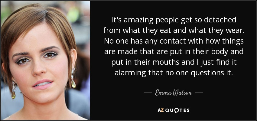It's amazing people get so detached from what they eat and what they wear. No one has any contact with how things are made that are put in their body and put in their mouths and I just find it alarming that no one questions it. - Emma Watson