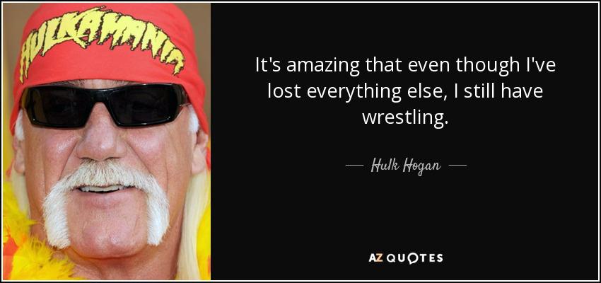 It's amazing that even though I've lost everything else, I still have wrestling. - Hulk Hogan