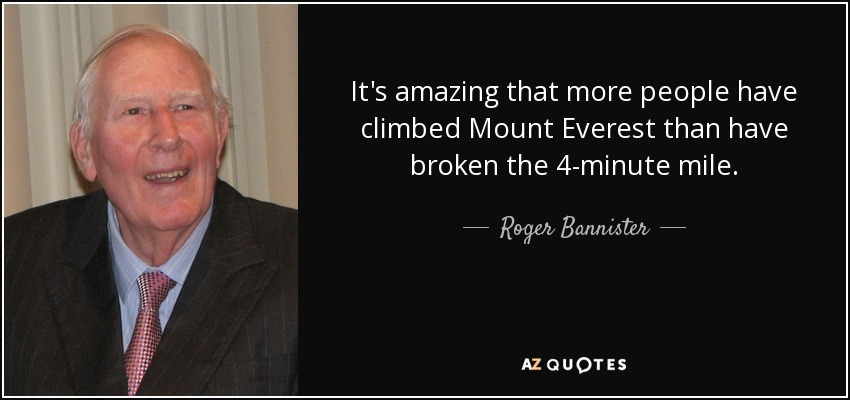 It's amazing that more people have climbed Mount Everest than have broken the 4-minute mile. - Roger Bannister