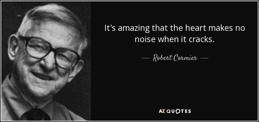 It's amazing that the heart makes no noise when it cracks. - Robert Cormier
